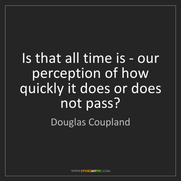 Douglas Coupland: Is that all time is - our perception of how quickly it...