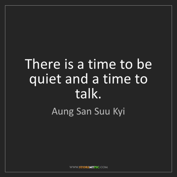 Aung San Suu Kyi: There is a time to be quiet and a time to talk.