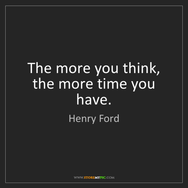 Henry Ford: The more you think, the more time you have.