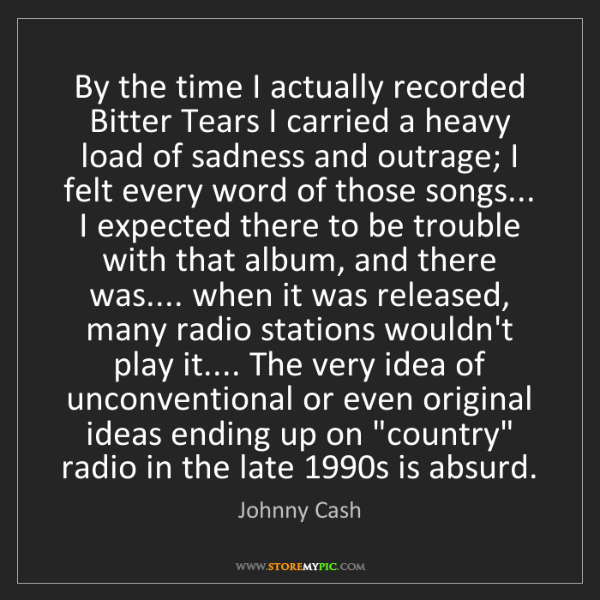 Johnny Cash: By the time I actually recorded Bitter Tears I carried...