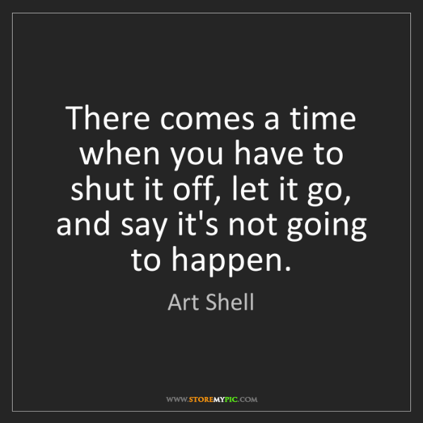 Art Shell: There comes a time when you have to shut it off, let...