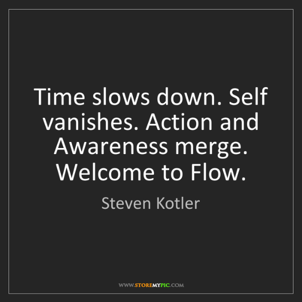 Steven Kotler: Time slows down. Self vanishes. Action and Awareness...