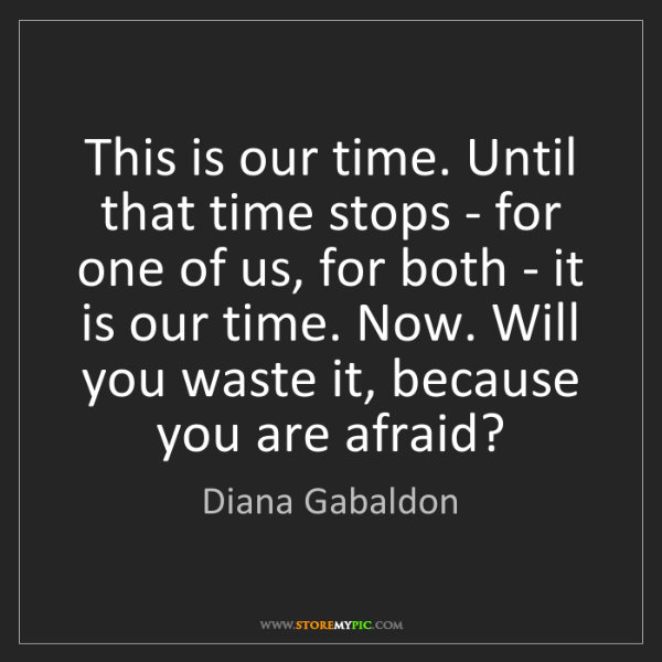 Diana Gabaldon: This is our time. Until that time stops - for one of...