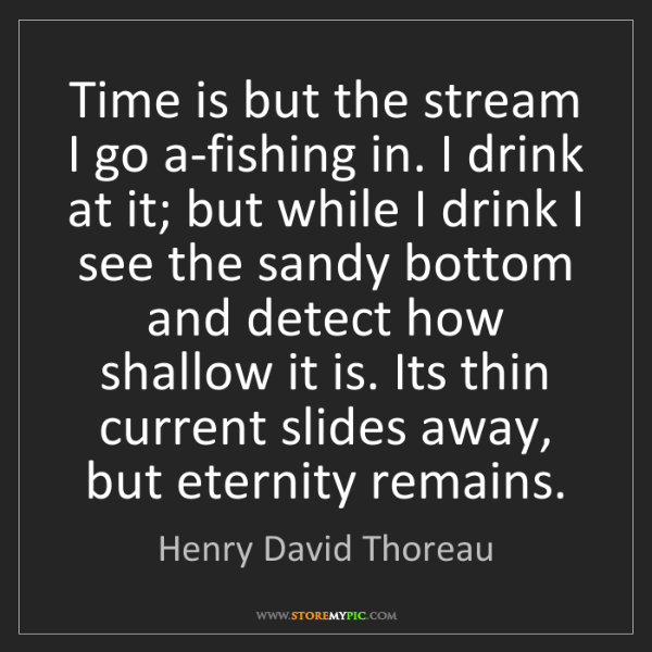 Henry David Thoreau: Time is but the stream I go a-fishing in. I drink at...