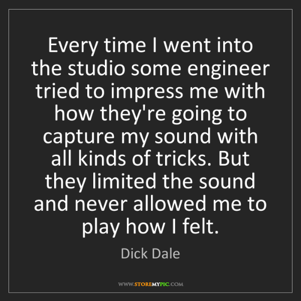 Dick Dale: Every time I went into the studio some engineer tried...