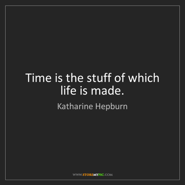 Katharine Hepburn: Time is the stuff of which life is made.