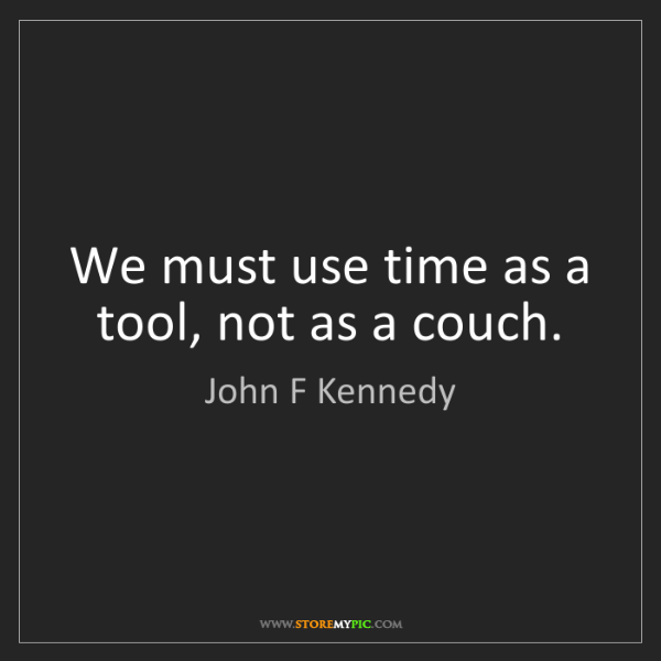 John F Kennedy: We must use time as a tool, not as a couch.
