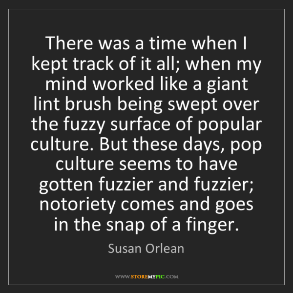 Susan Orlean: There was a time when I kept track of it all; when my...
