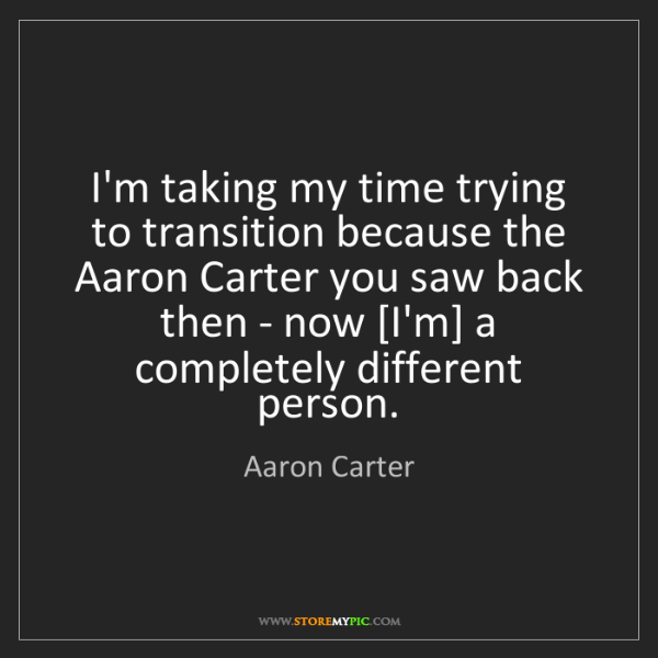 Aaron Carter: I'm taking my time trying to transition because the Aaron...