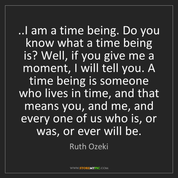 Ruth Ozeki: ..I am a time being. Do you know what a time being is?...