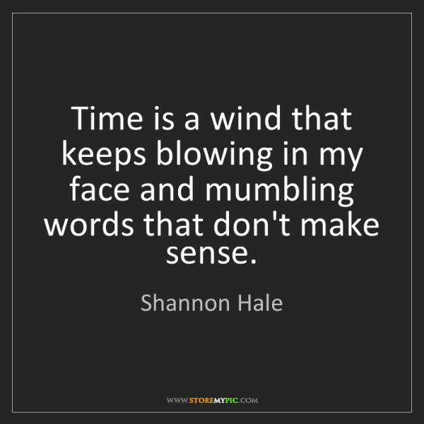 Shannon Hale: Time is a wind that keeps blowing in my face and mumbling...