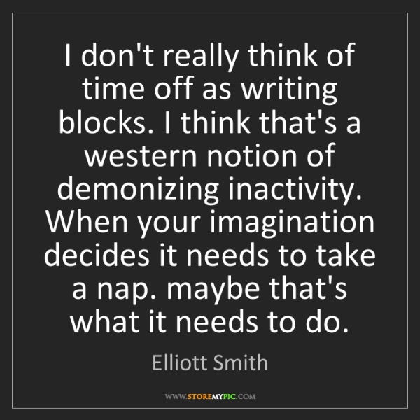 Elliott Smith: I don't really think of time off as writing blocks. I...