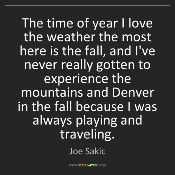 Joe Sakic: The time of year I love the weather the most here is...