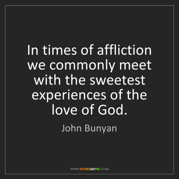 John Bunyan: In times of affliction we commonly meet with the sweetest...