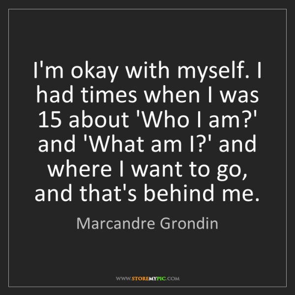 Marcandre Grondin: I'm okay with myself. I had times when I was 15 about...