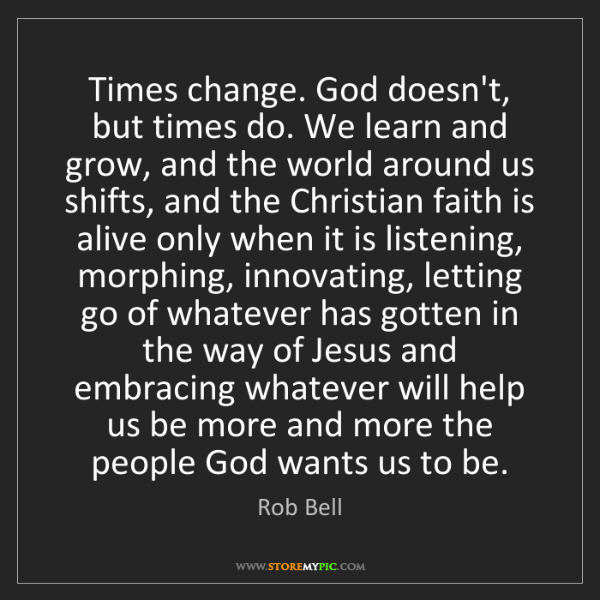 Rob Bell: Times change. God doesn't, but times do. We learn and...
