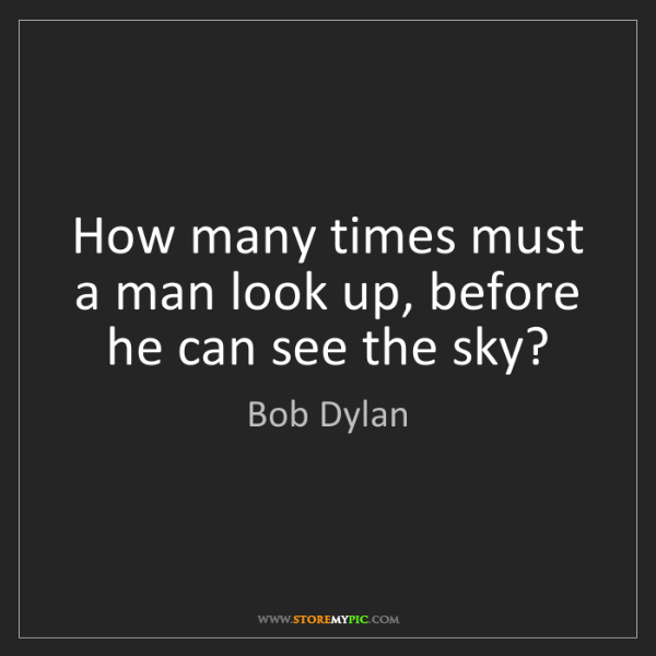 Bob Dylan: How many times must a man look up, before he can see...
