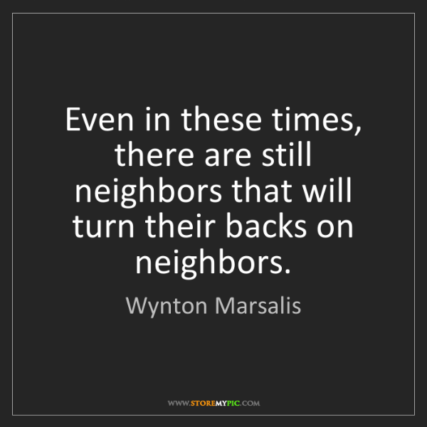 Wynton Marsalis: Even in these times, there are still neighbors that will...