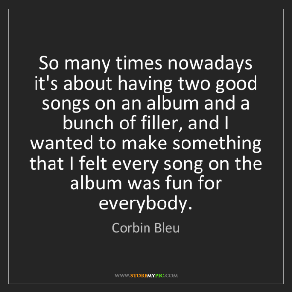 Corbin Bleu: So many times nowadays it's about having two good songs...