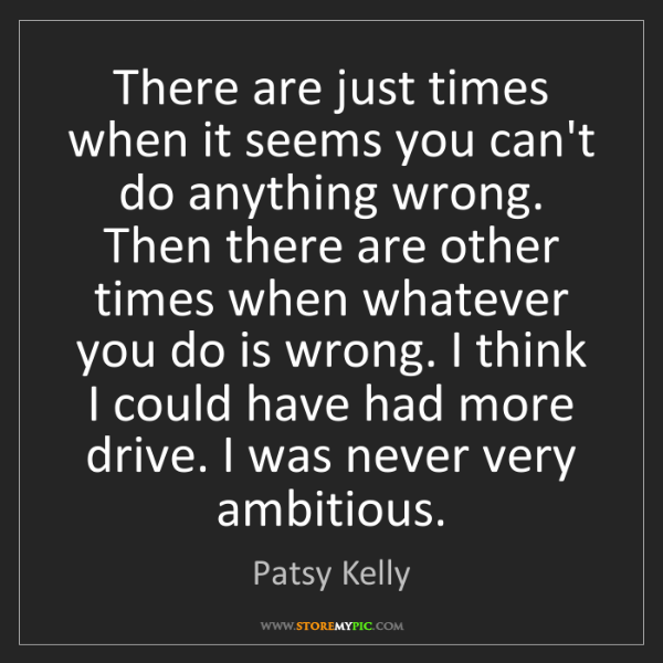 Patsy Kelly: There are just times when it seems you can't do anything...