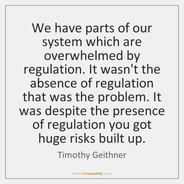 We have parts of our system which are overwhelmed by regulation. It ...