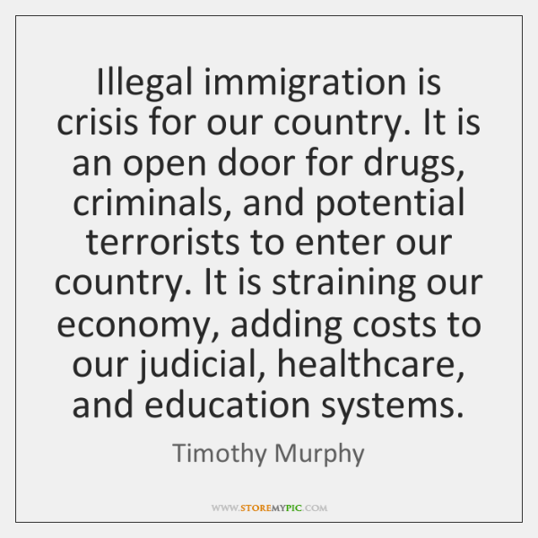 Illegal immigration is crisis for our country. It is an open door ...