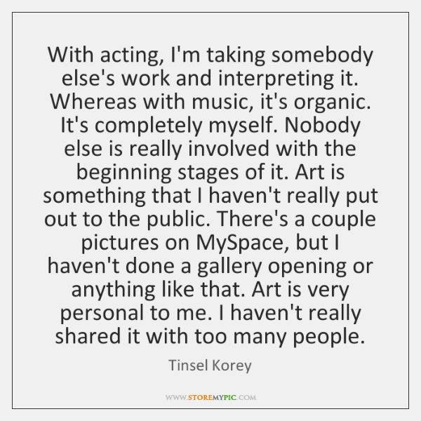 With acting, I'm taking somebody else's work and interpreting it. Whereas with ...