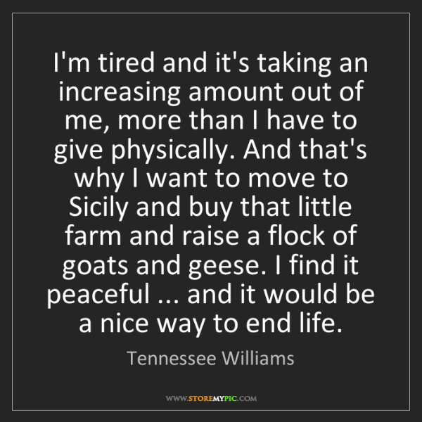 Tennessee Williams: I'm tired and it's taking an increasing amount out of...