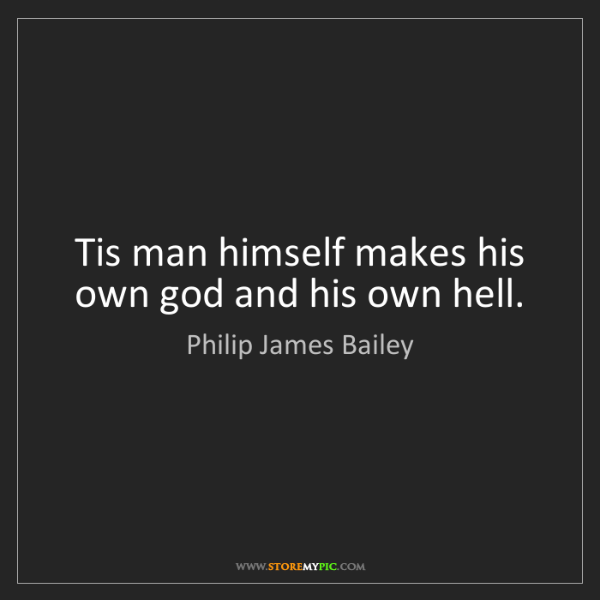 Philip James Bailey: Tis man himself makes his own god and his own hell.
