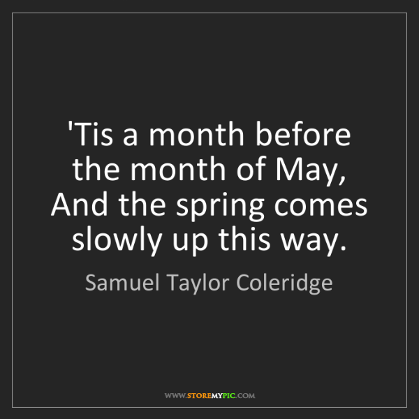 Samuel Taylor Coleridge: 'Tis a month before the month of May,  And the spring...