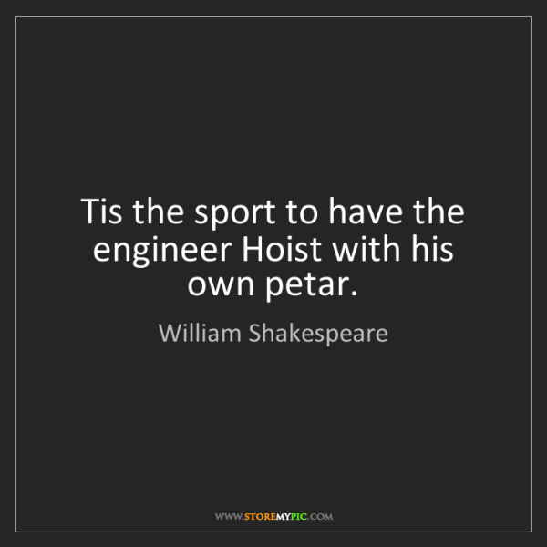 William Shakespeare: Tis the sport to have the engineer Hoist with his own...