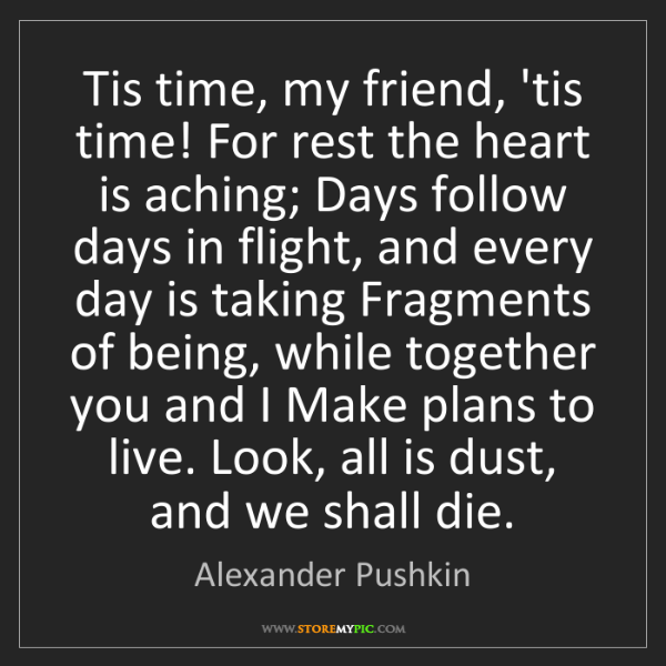 Alexander Pushkin: Tis time, my friend, 'tis time! For rest the heart is...