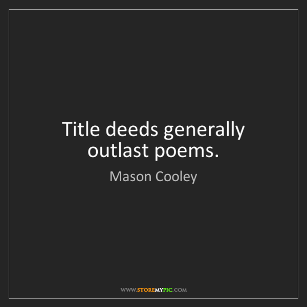 Mason Cooley: Title deeds generally outlast poems.