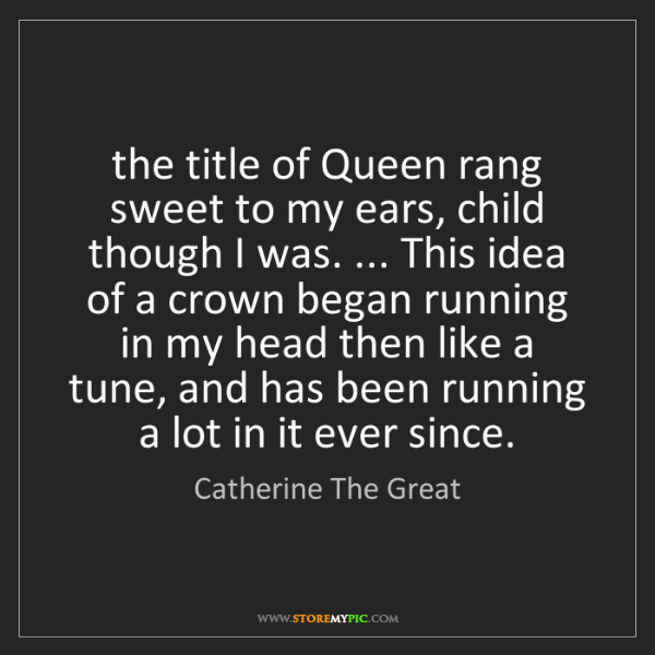 Catherine The Great: the title of Queen rang sweet to my ears, child though...