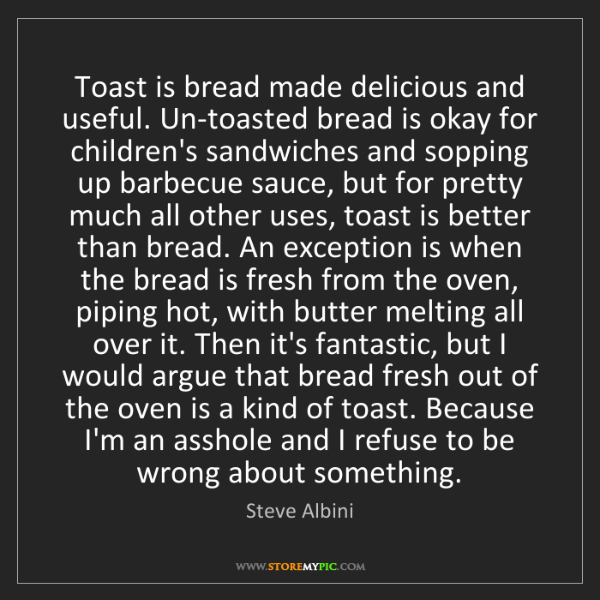 Steve Albini: Toast is bread made delicious and useful. Un-toasted...