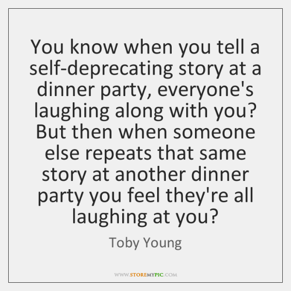 You know when you tell a self-deprecating story at a dinner party, ...