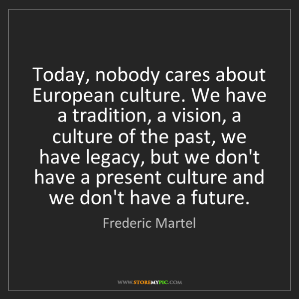 Frederic Martel: Today, nobody cares about European culture. We have a...