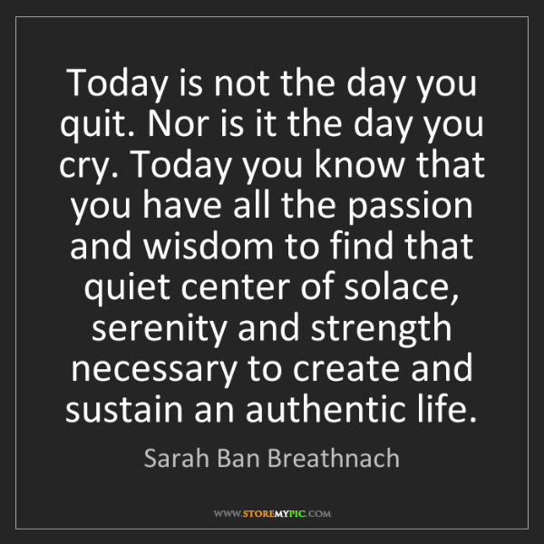 Sarah Ban Breathnach: Today is not the day you quit. Nor is it the day you...