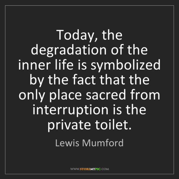 Lewis Mumford: Today, the degradation of the inner life is symbolized...