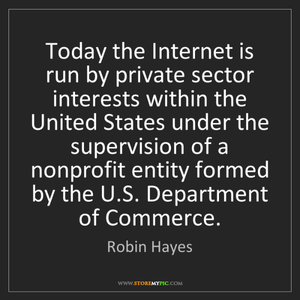 Robin Hayes: Today the Internet is run by private sector interests...