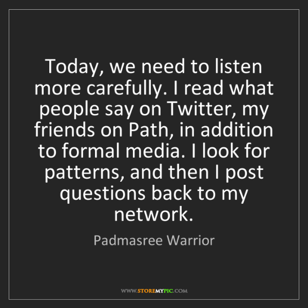 Padmasree Warrior: Today, we need to listen more carefully. I read what...