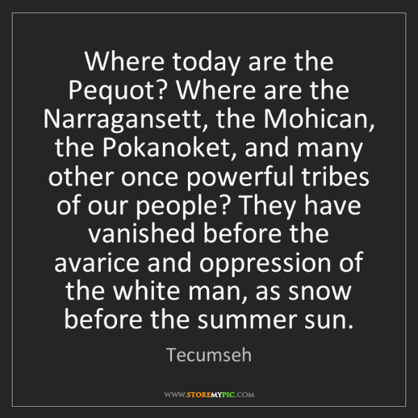 Tecumseh: Where today are the Pequot? Where are the Narragansett,...
