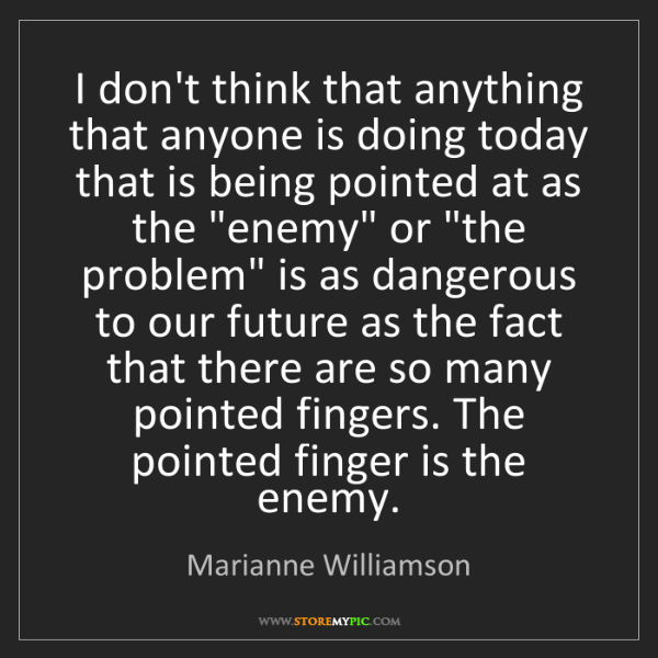 Marianne Williamson: I don't think that anything that anyone is doing today...