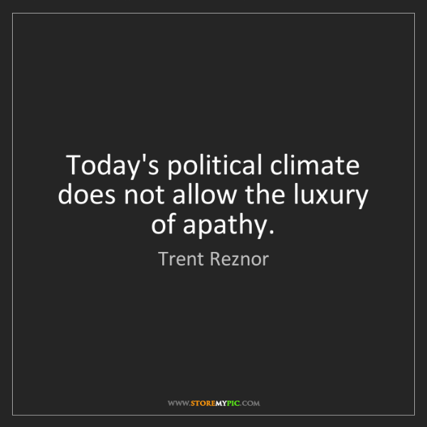 Trent Reznor: Today's political climate does not allow the luxury of...