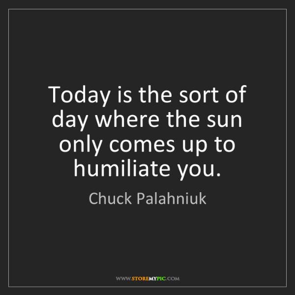 Chuck Palahniuk: Today is the sort of day where the sun only comes up...
