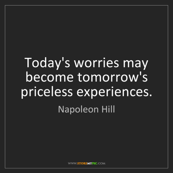 Napoleon Hill: Today's worries may become tomorrow's priceless experiences.