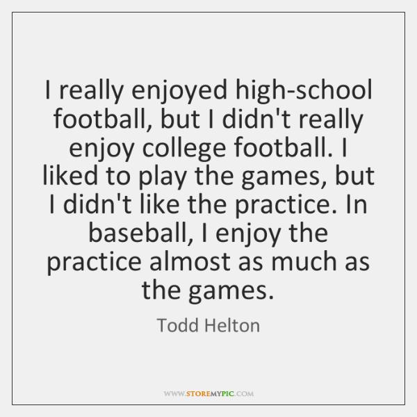 I really enjoyed high-school football, but I didn't really enjoy college football. ...