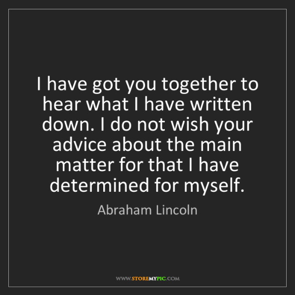 Abraham Lincoln: I have got you together to hear what I have written down....