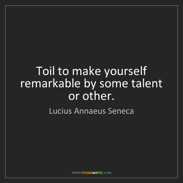 Lucius Annaeus Seneca: Toil to make yourself remarkable by some talent or other.