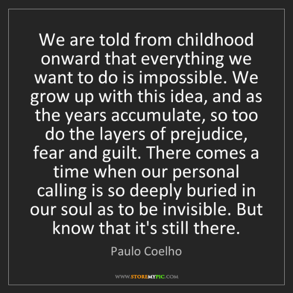 Paulo Coelho: We are told from childhood onward that everything we...